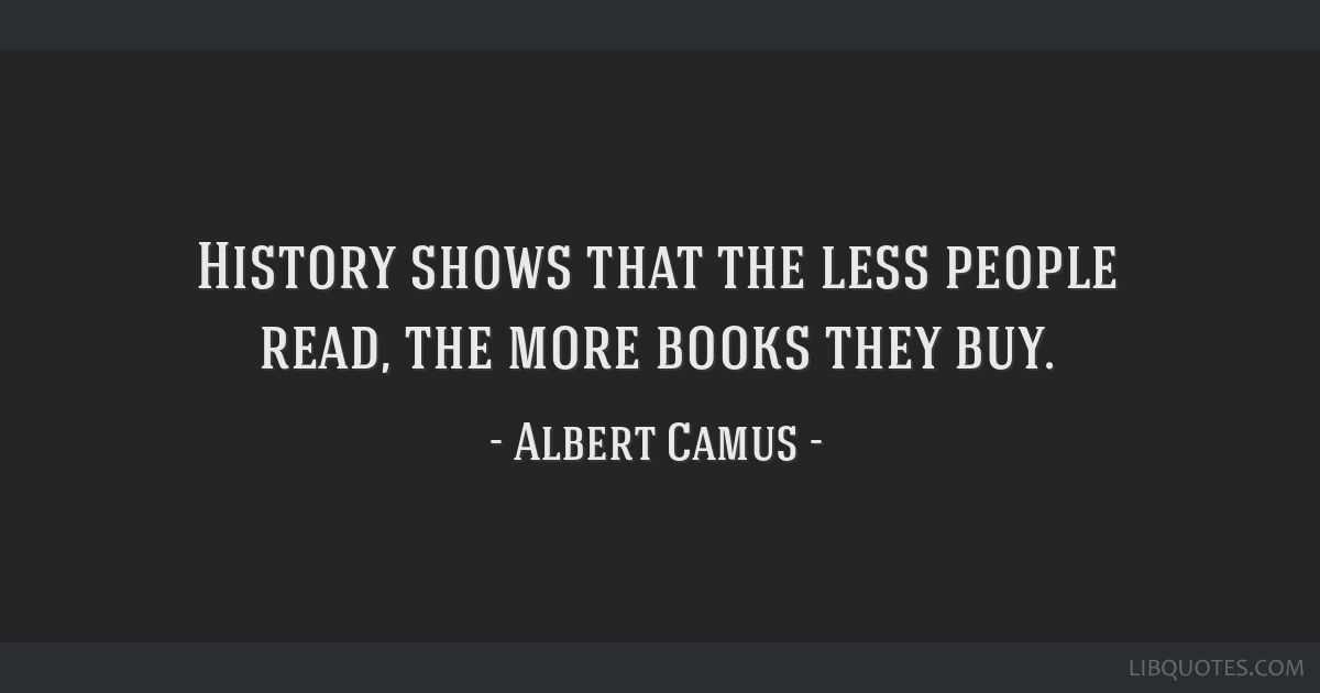 History shows that the less people read, the more books they buy.
