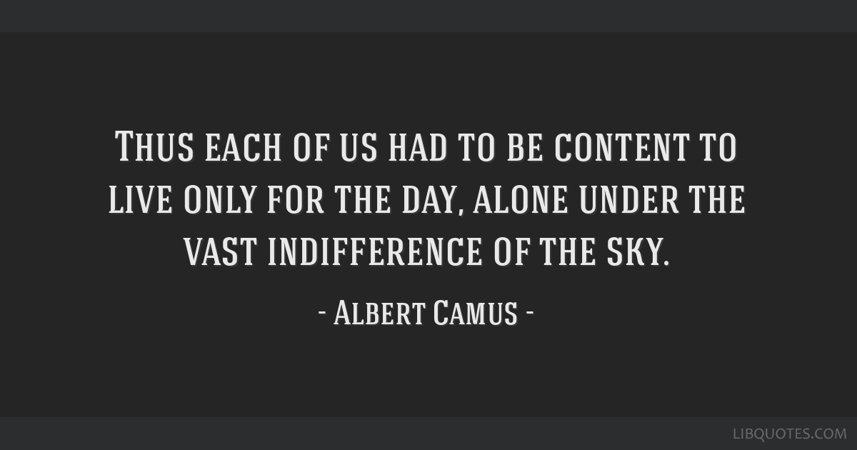 Thus each of us had to be content to live only for the day, alone under the vast indifference of the sky.