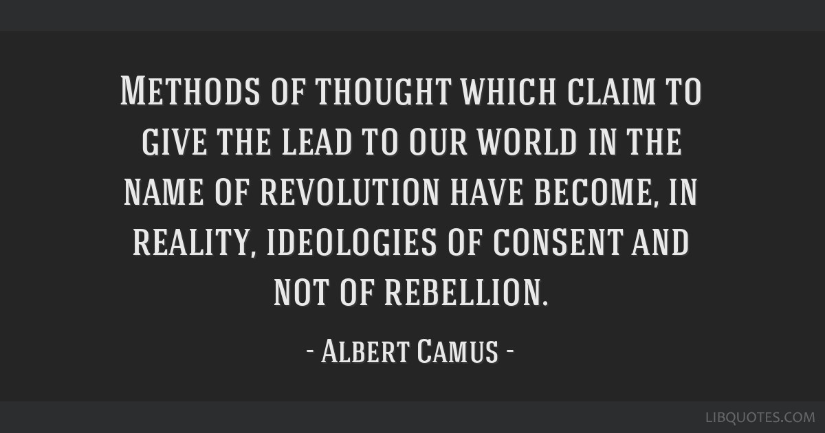 Methods of thought which claim to give the lead to our world in the name of revolution have become, in reality, ideologies of consent and not of...