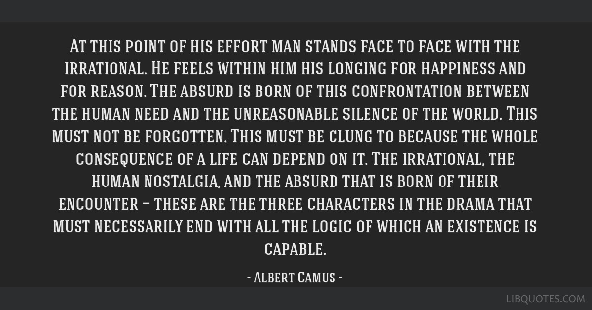At this point of his effort man stands face to face with the irrational. He feels within him his longing for happiness and for reason. The absurd is...