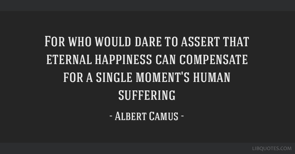 For who would dare to assert that eternal happiness can compensate for a single moment's human suffering