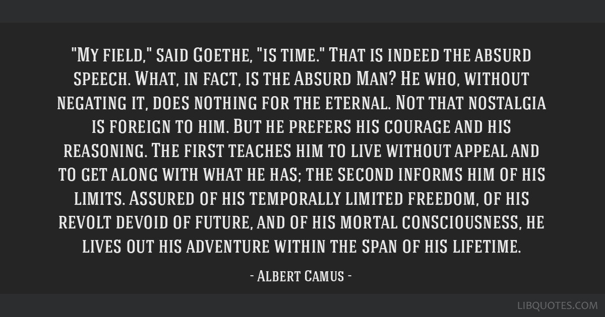 My field, said Goethe, is time. That is indeed the absurd speech. What, in fact, is the Absurd Man? He who, without negating it, does nothing for the ...