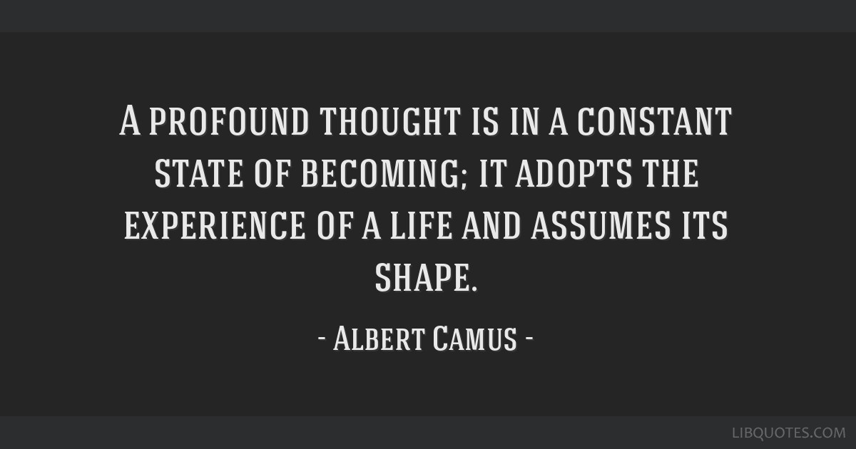 A profound thought is in a constant state of becoming; it adopts the experience of a life and assumes its shape.