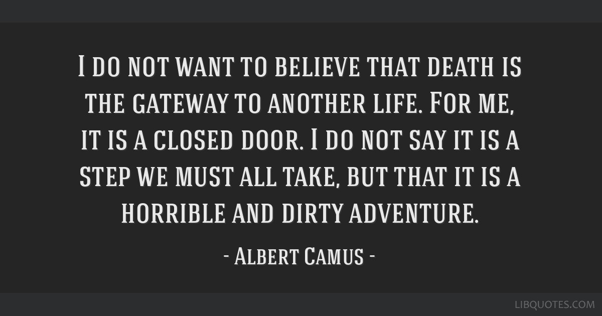 I do not want to believe that death is the gateway to another life. For me, it is a closed door. I do not say it is a step we must all take, but that ...