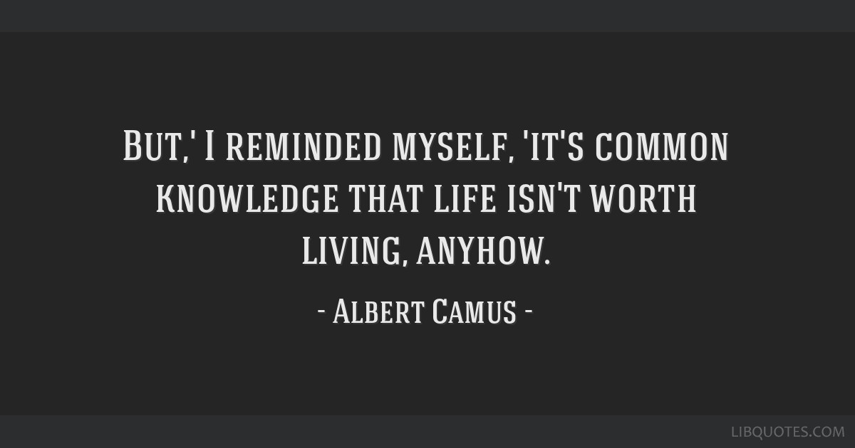 But,' I reminded myself, 'it's common knowledge that life isn't worth living, anyhow.