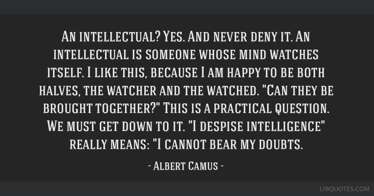 An intellectual? Yes. And never deny it. An intellectual is someone whose mind watches itself. I like this, because I am happy to be both halves, the ...