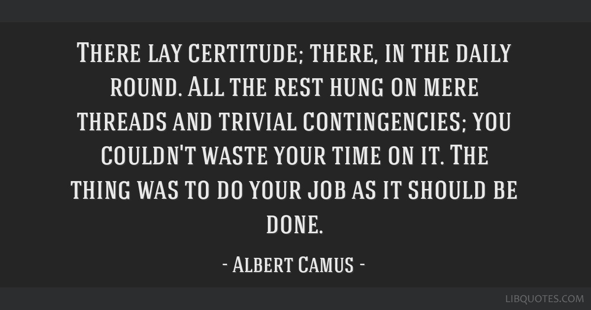 There lay certitude; there, in the daily round. All the rest hung on mere threads and trivial contingencies; you couldn't waste your time on it. The...