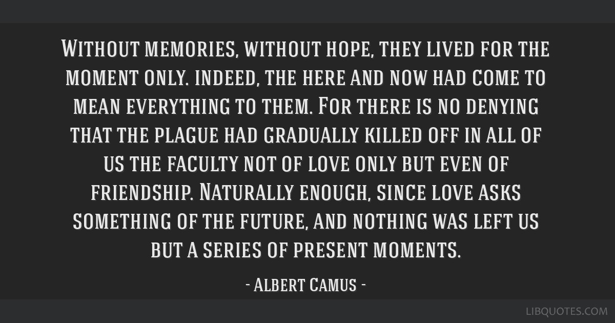 Without memories, without hope, they lived for the moment only. indeed, the here and now had come to mean everything to them. For there is no denying ...
