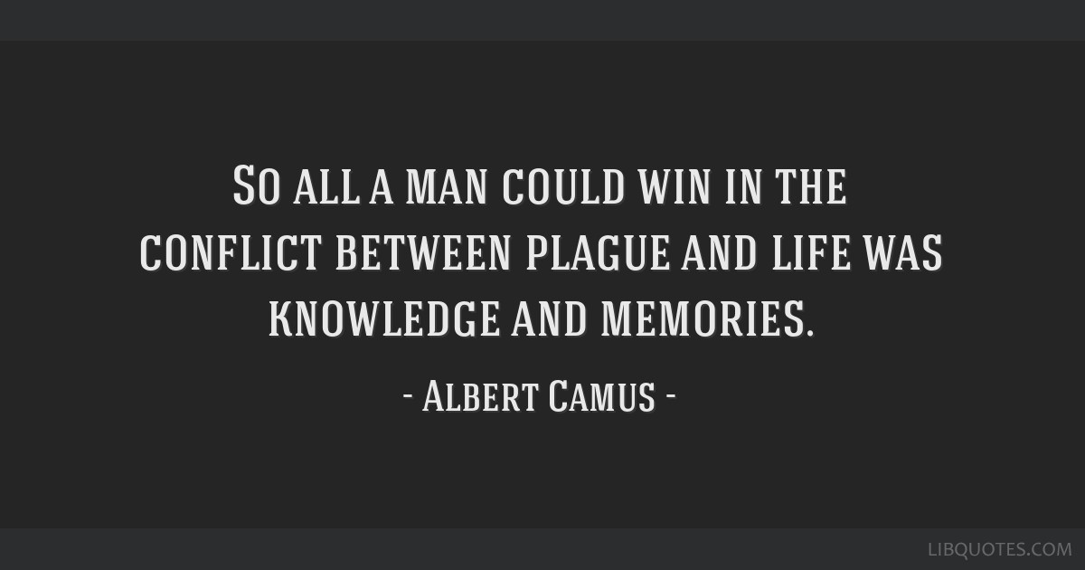 So all a man could win in the conflict between plague and life was knowledge and memories.