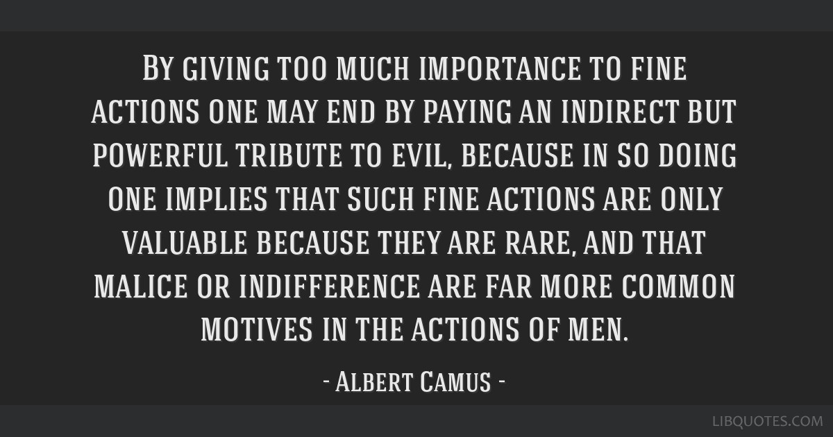 By giving too much importance to fine actions one may end by paying an indirect but powerful tribute to evil, because in so doing one implies that...