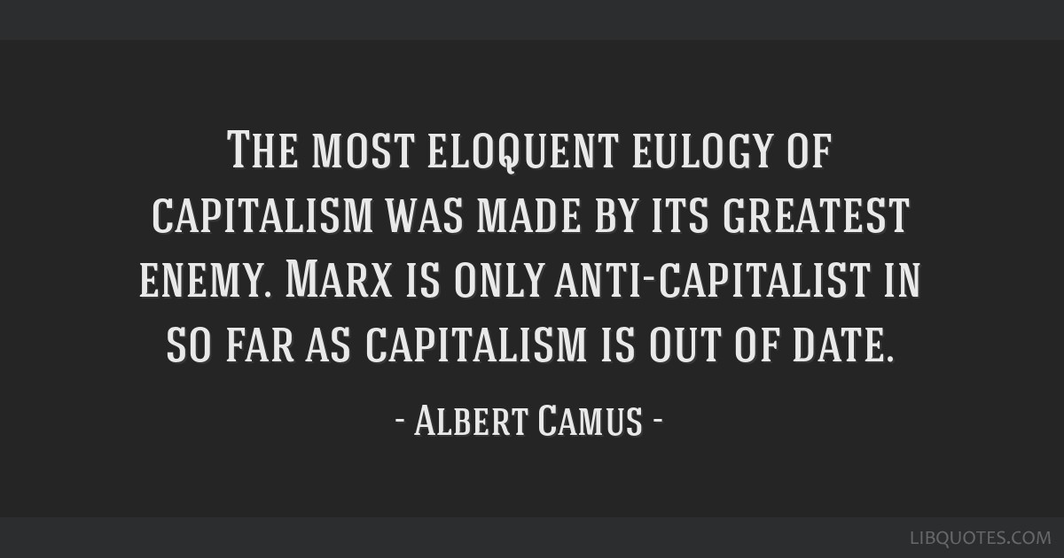The most eloquent eulogy of capitalism was made by its greatest enemy. Marx is only anti-capitalist in so far as capitalism is out of date.