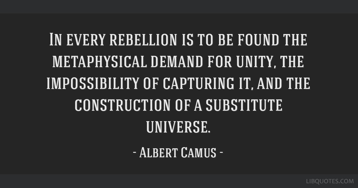 In every rebellion is to be found the metaphysical demand for unity, the impossibility of capturing it, and the construction of a substitute universe.