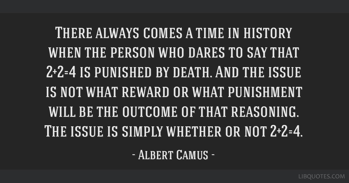 There always comes a time in history when the person who dares to say that 2+2=4 is punished by death. And the issue is not what reward or what...