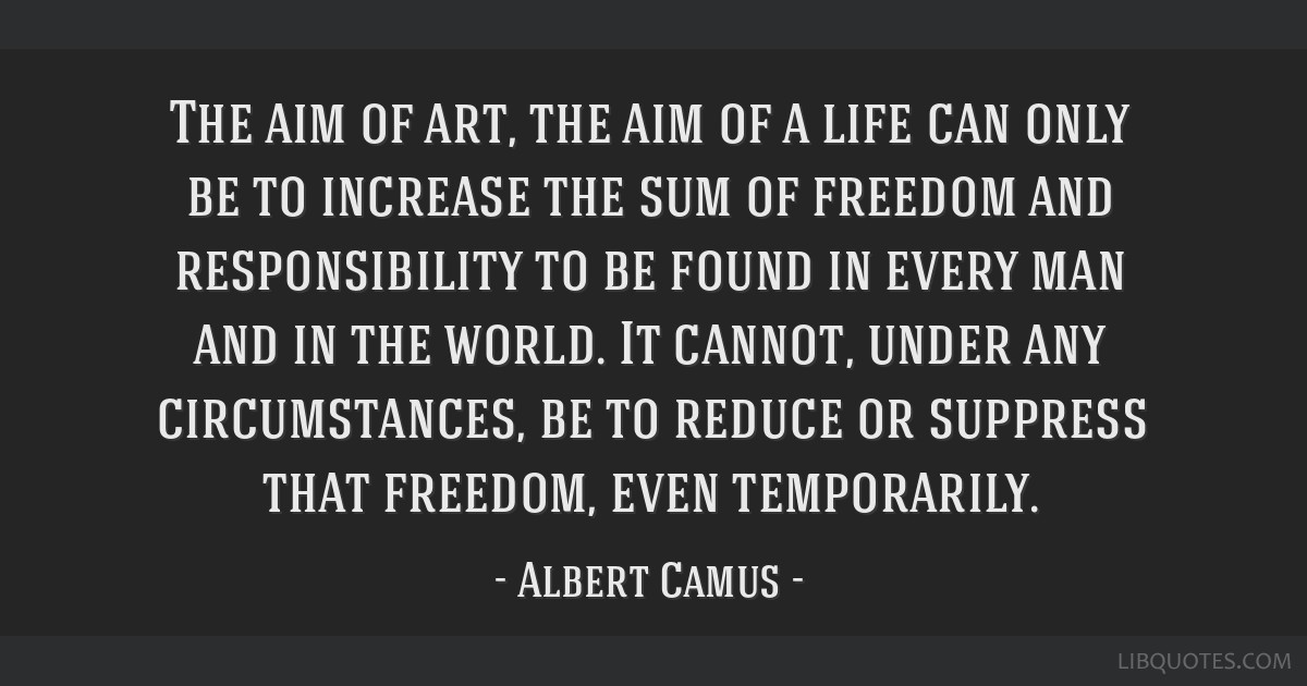 The aim of art, the aim of a life can only be to increase the sum of freedom and responsibility to be found in every man and in the world. It cannot, ...