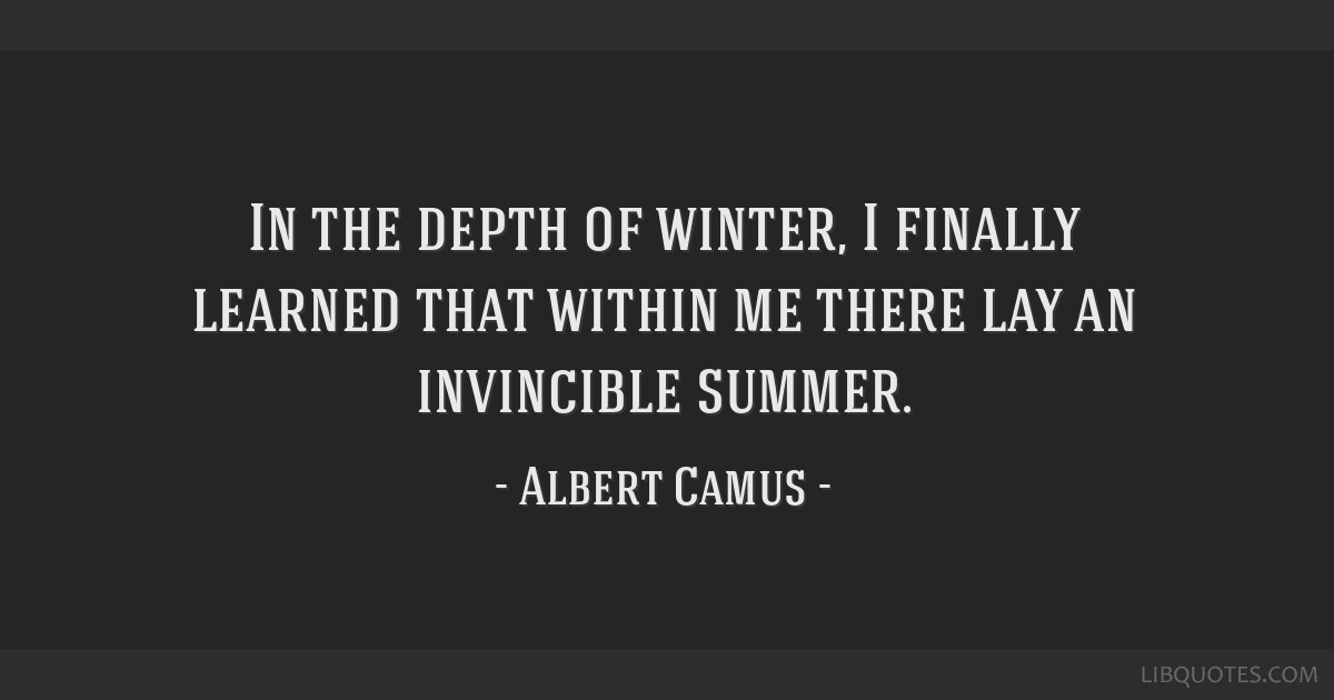 In the depth of winter, I finally learned that within me there lay an invincible summer.