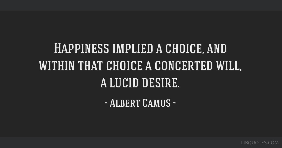 Happiness implied a choice, and within that choice a concerted will, a lucid desire.