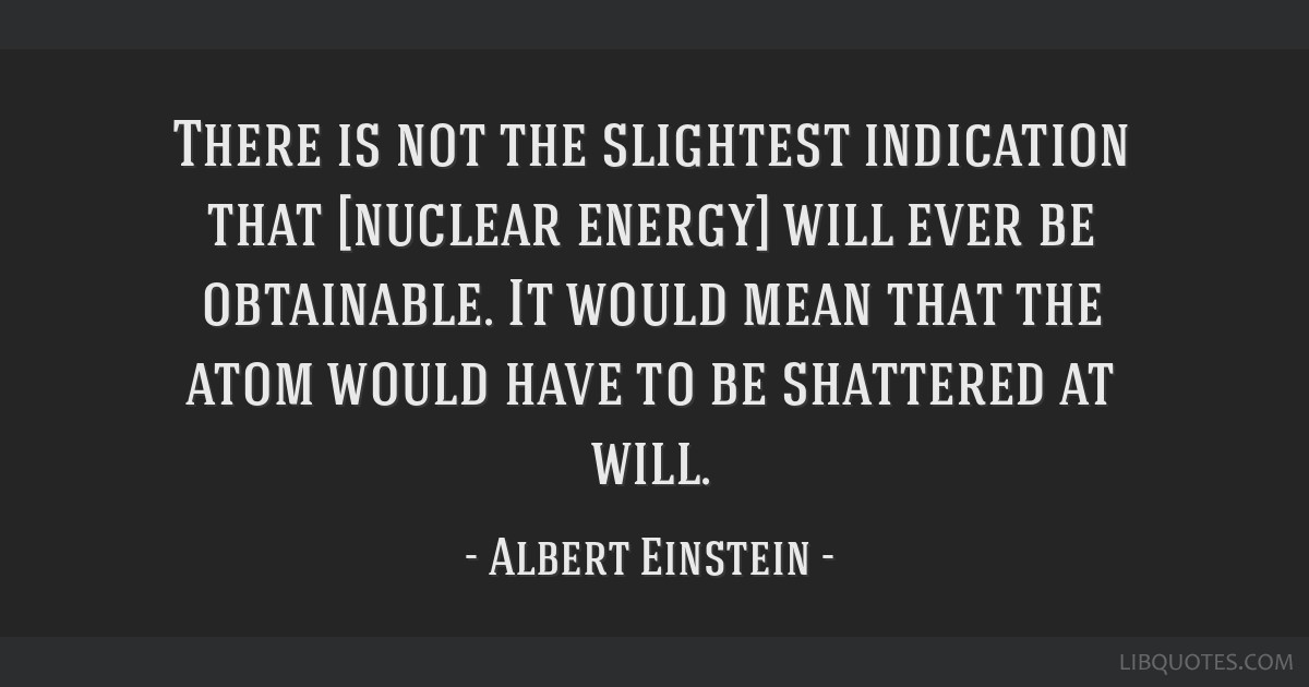 There is not the slightest indication that [nuclear energy] will ever be obtainable. It would mean that the atom would have to be shattered at will.