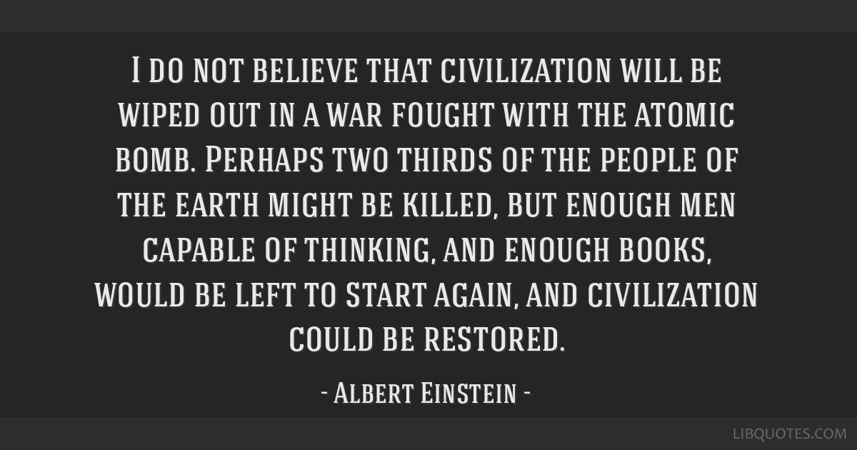 I do not believe that civilization will be wiped out in a war fought with the atomic bomb. Perhaps two thirds of the people of the earth might be...
