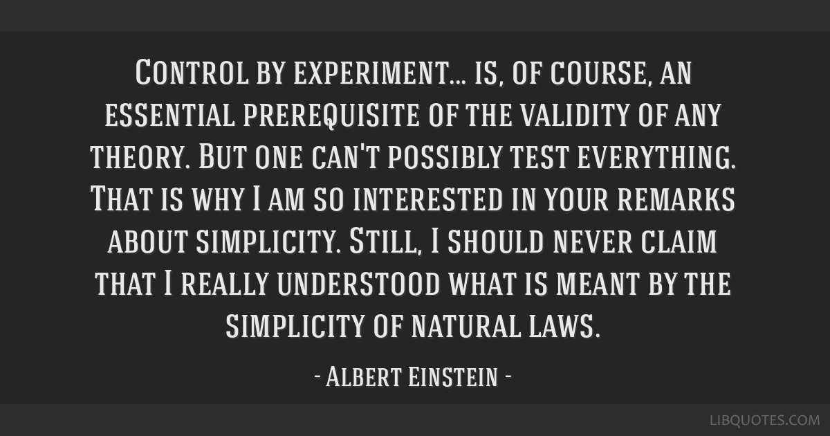 Control by experiment... is, of course, an essential prerequisite of the validity of any theory. But one can't possibly test everything. That is why...