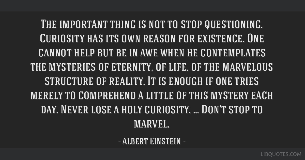 The important thing is not to stop questioning. Curiosity has its own reason for existence. One cannot help but be in awe when he contemplates the...
