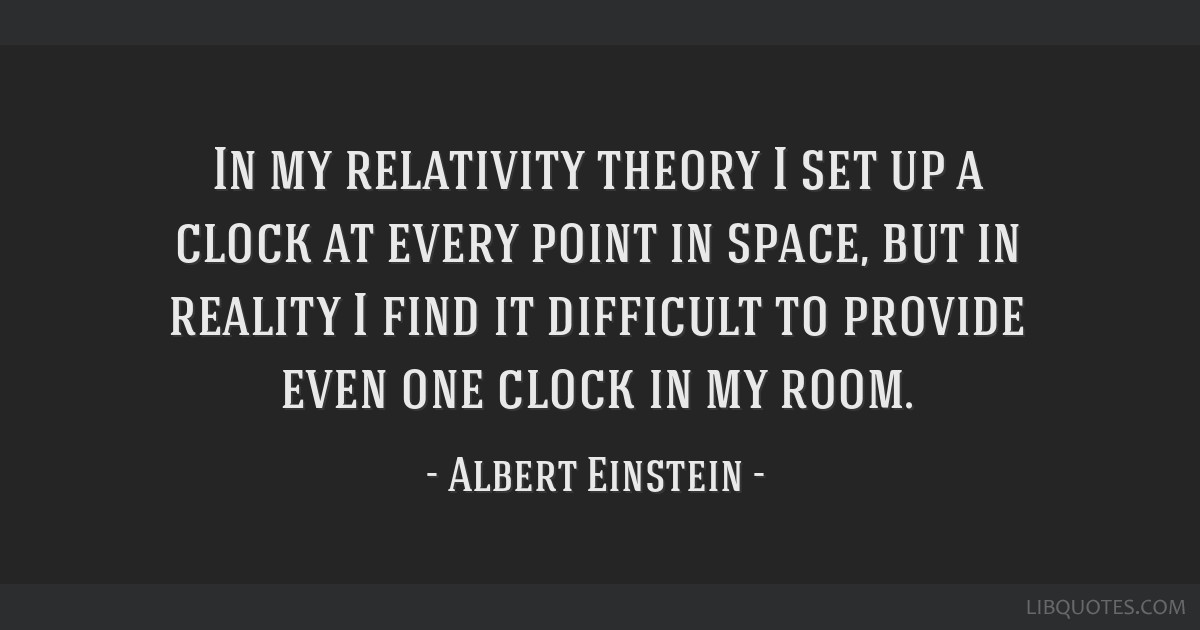 In my relativity theory I set up a clock at every point in space, but in reality I find it difficult to provide even one clock in my room.