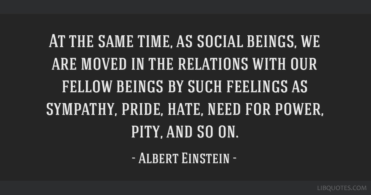 At the same time, as social beings, we are moved in the relations with our fellow beings by such feelings as sympathy, pride, hate, need for power,...
