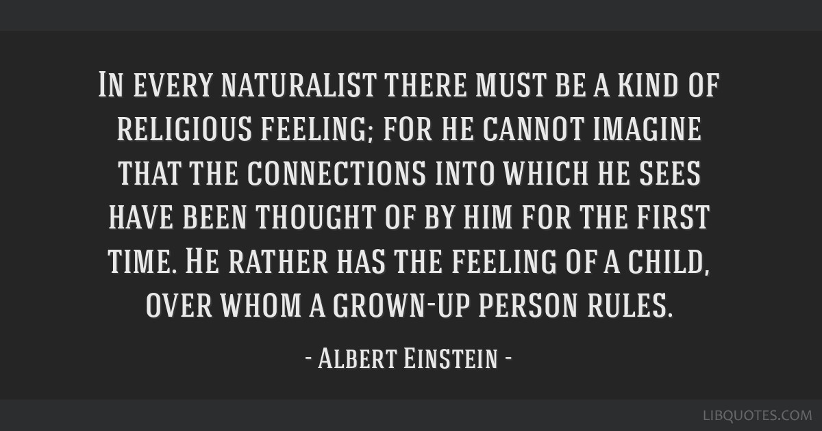 In every naturalist there must be a kind of religious feeling; for he cannot imagine that the connections into which he sees have been thought of by...