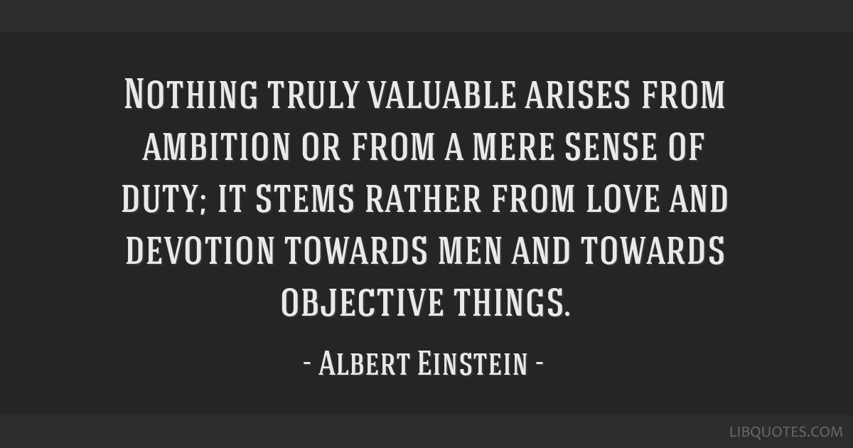 Nothing truly valuable arises from ambition or from a mere sense of duty; it stems rather from love and devotion towards men and towards objective...
