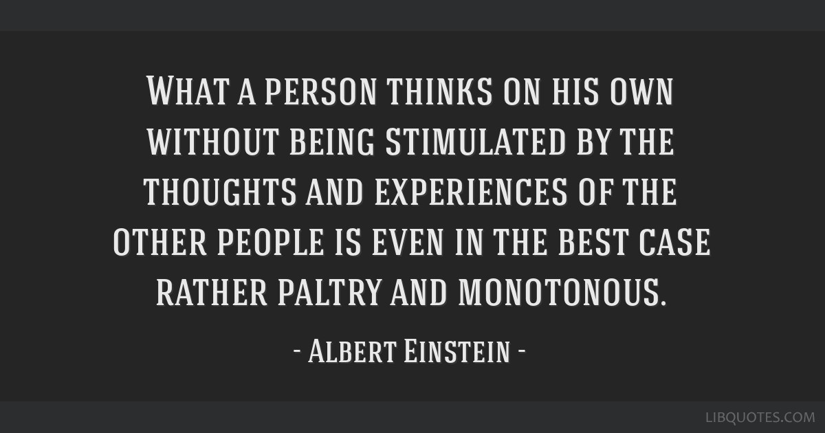 What a person thinks on his own without being stimulated by the thoughts and experiences of the other people is even in the best case rather paltry...