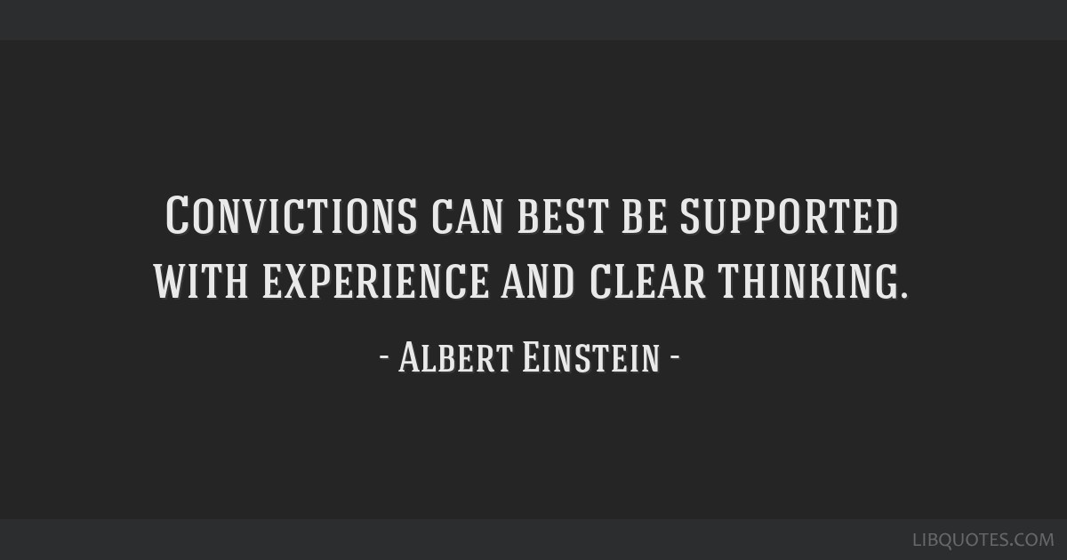 Convictions can best be supported with experience and clear thinking.