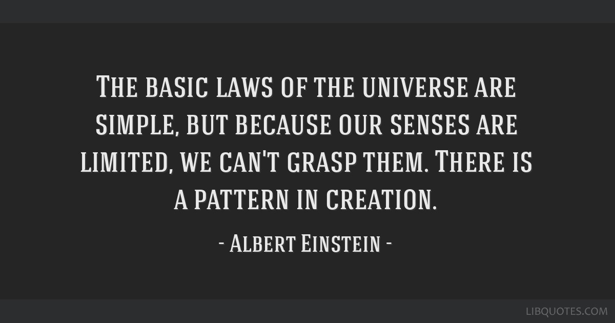 The basic laws of the universe are simple, but because our senses are limited, we can't grasp them. There is a pattern in creation.
