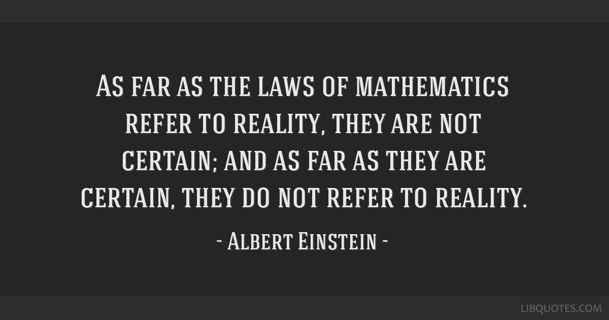 As far as the laws of mathematics refer to reality, they are not certain; and as far as they are certain, they do not refer to reality.