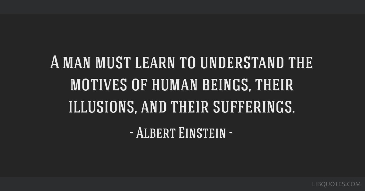 A man must learn to understand the motives of human beings, their illusions, and their sufferings.