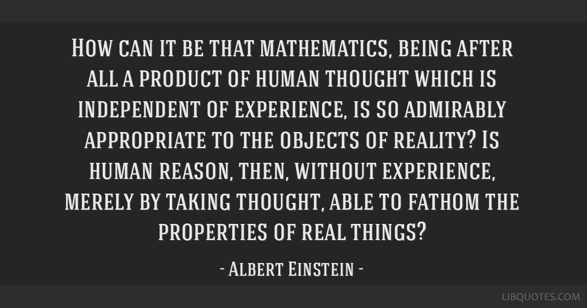 How can it be that mathematics, being after all a product of human thought which is independent of experience, is so admirably appropriate to the...