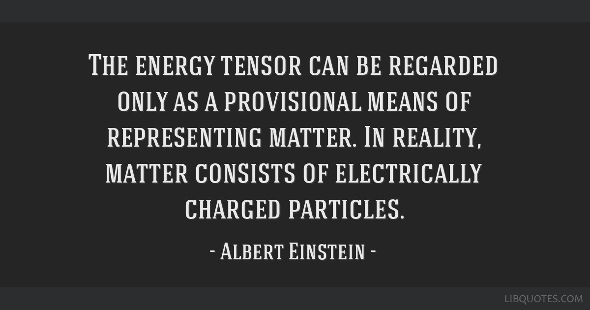 The energy tensor can be regarded only as a provisional means of representing matter. In reality, matter consists of electrically charged particles.