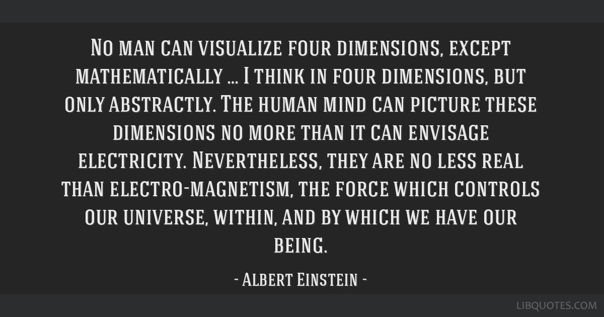 No man can visualize four dimensions, except mathematically … I think in four dimensions, but only abstractly. The human mind can picture these...