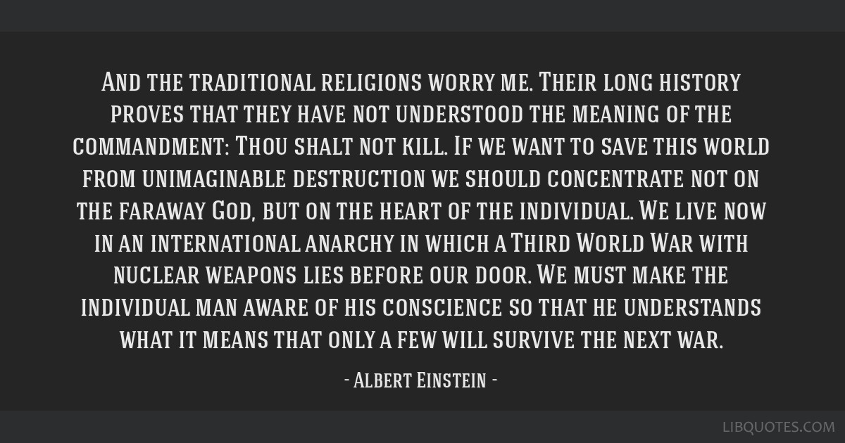 And the traditional religions worry me. Their long history proves that they have not understood the meaning of the commandment: Thou shalt not kill....