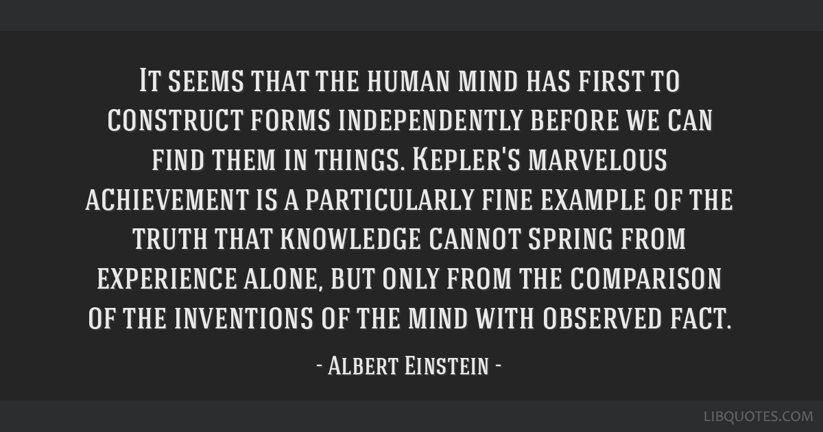 It seems that the human mind has first to construct forms independently before we can find them in things. Kepler's marvelous achievement is a...