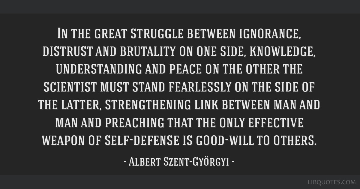 In the great struggle between ignorance, distrust and brutality on one side, knowledge, understanding and peace on the other the scientist must stand ...