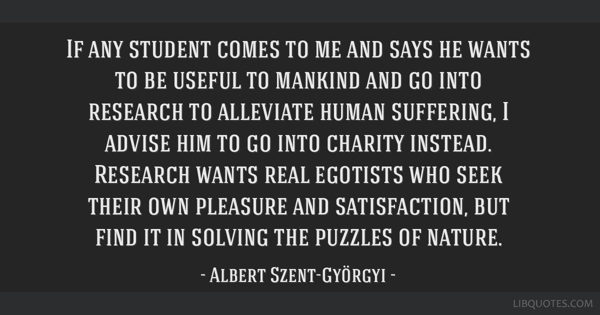 If any student comes to me and says he wants to be useful to mankind and go into research to alleviate human suffering, I advise him to go into...