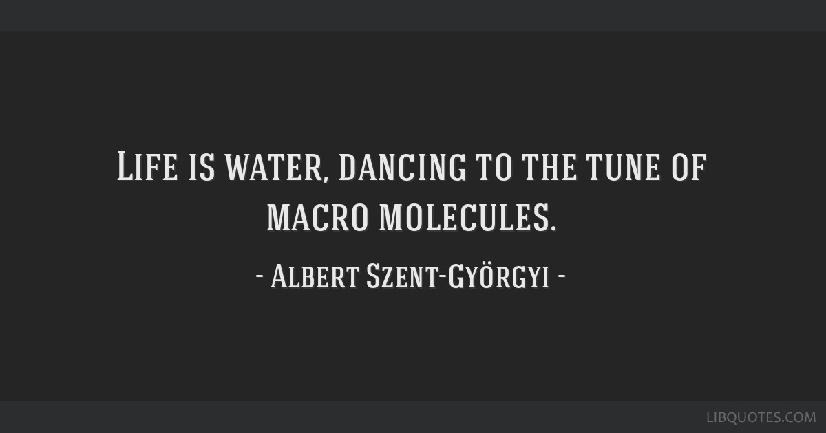 Life is water, dancing to the tune of macro molecules.
