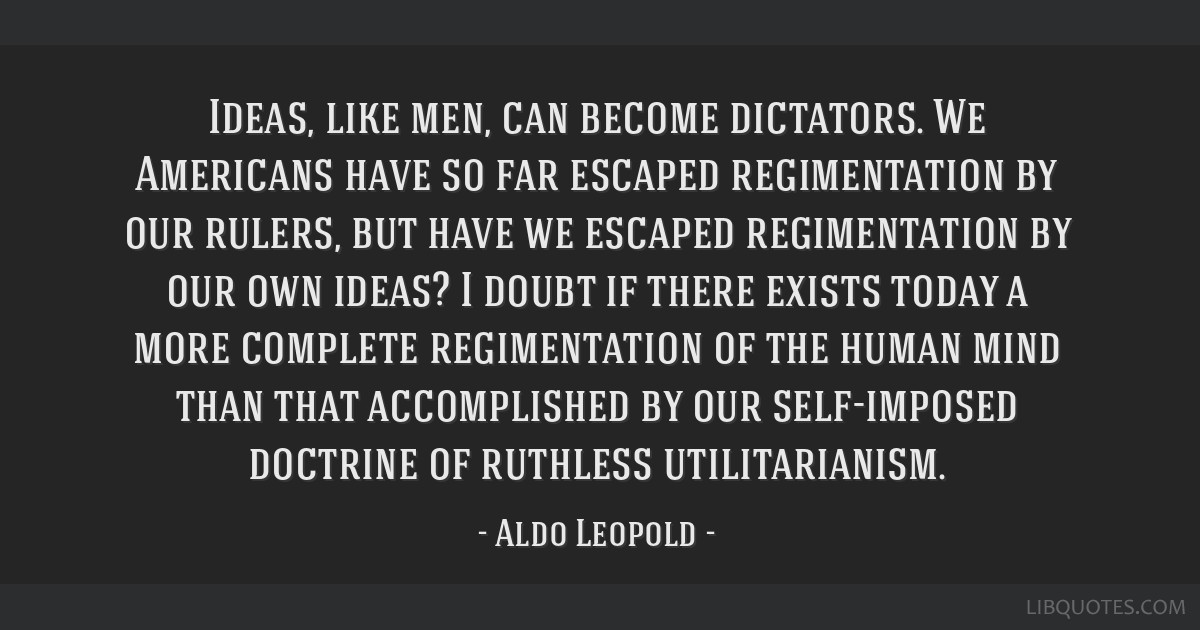 Ideas, like men, can become dictators. We Americans have so far escaped regimentation by our rulers, but have we escaped regimentation by our own...