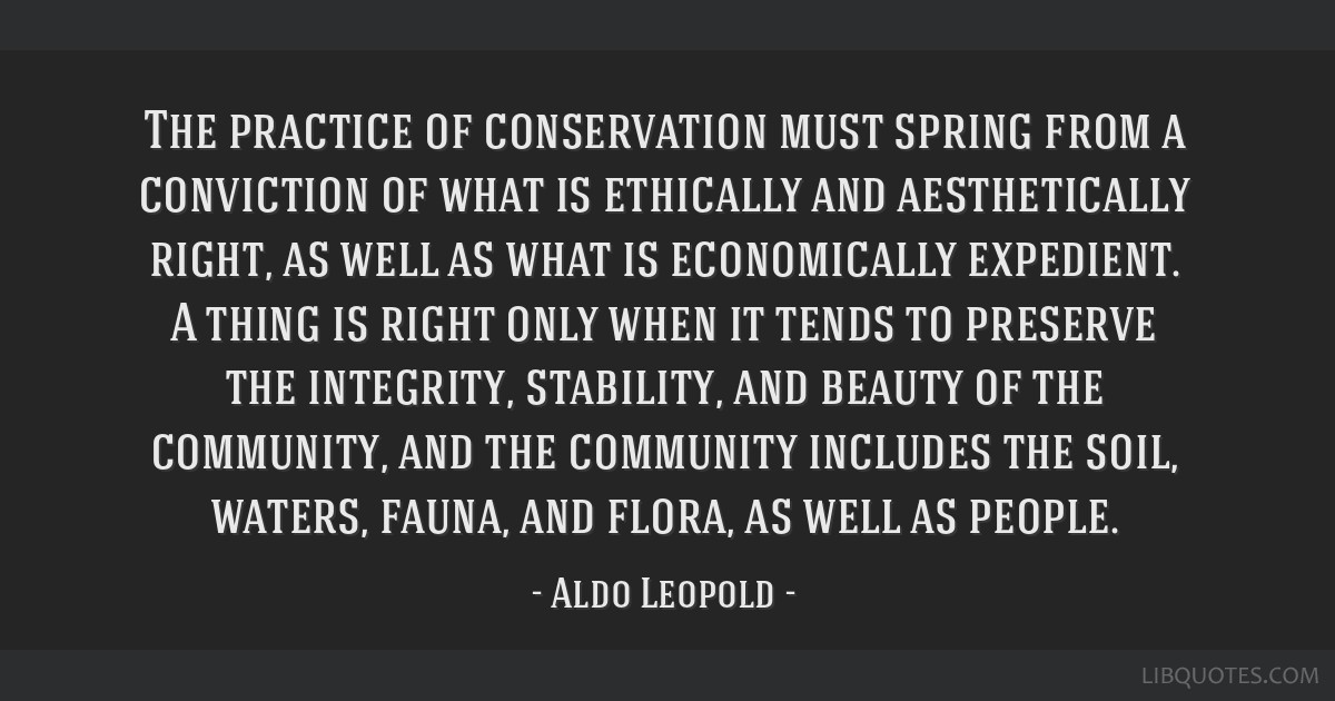 The practice of conservation must spring from a conviction of what is ethically and aesthetically right, as well as what is economically expedient. A ...