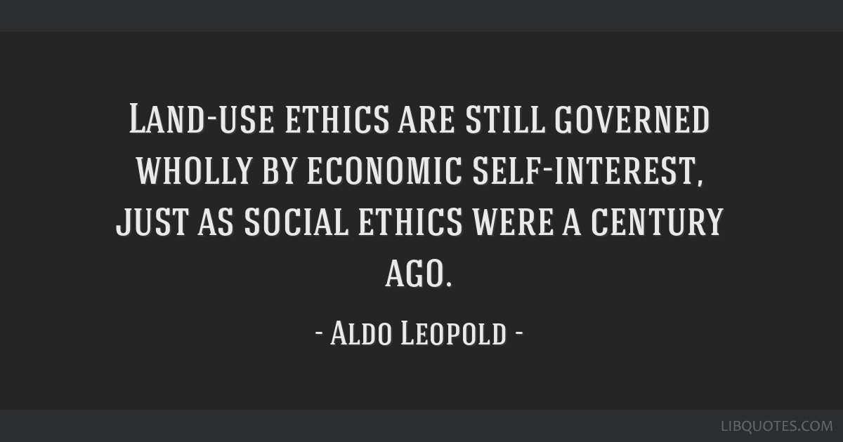 Land-use ethics are still governed wholly by economic self-interest, just as social ethics were a century ago.