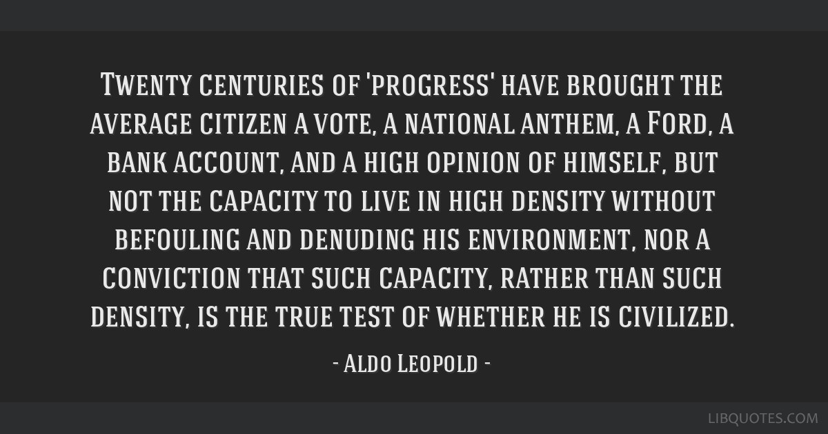 Twenty centuries of 'progress' have brought the average citizen a vote, a national anthem, a Ford, a bank account, and a high opinion of himself, but ...