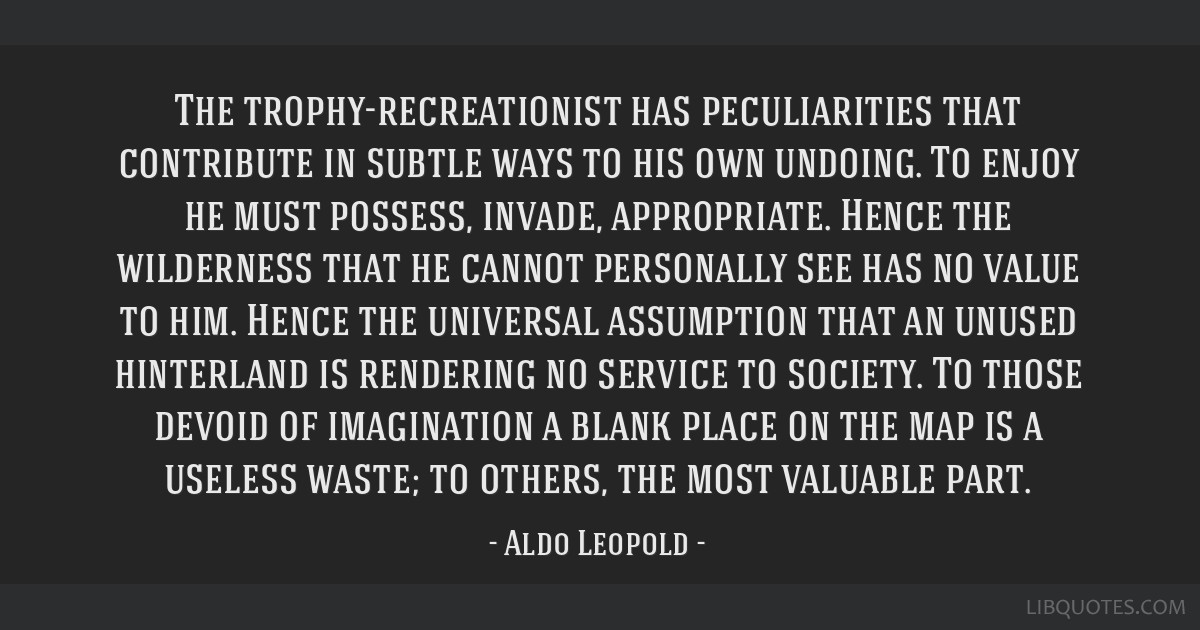 The trophy-recreationist has peculiarities that contribute in subtle ways to his own undoing. To enjoy he must possess, invade, appropriate. Hence...