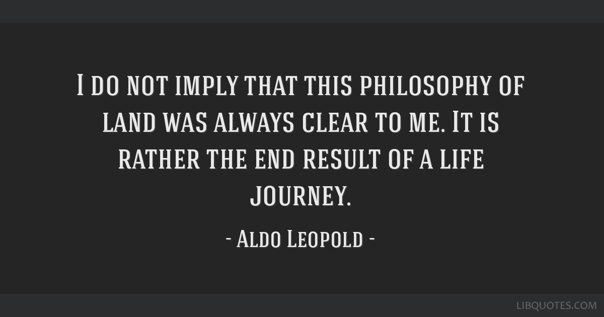 I do not imply that this philosophy of land was always clear to me. It is rather the end result of a life journey.