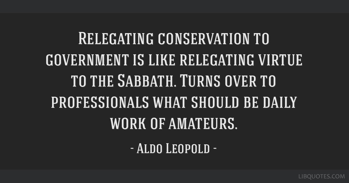 Relegating conservation to government is like relegating virtue to the Sabbath. Turns over to professionals what should be daily work of amateurs.