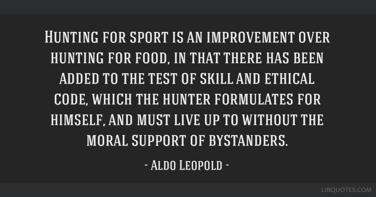 Hunting for sport is an improvement over hunting for food, in that there has been added to the test of skill and ethical code, which the hunter...