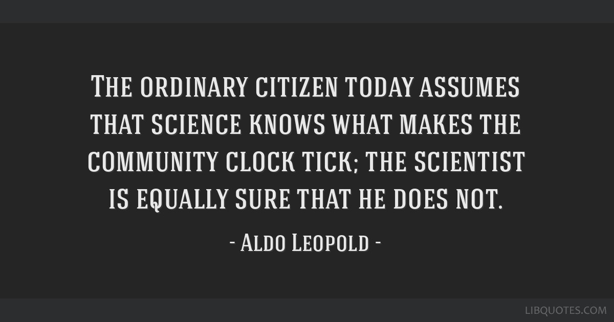The ordinary citizen today assumes that science knows what makes the community clock tick; the scientist is equally sure that he does not.